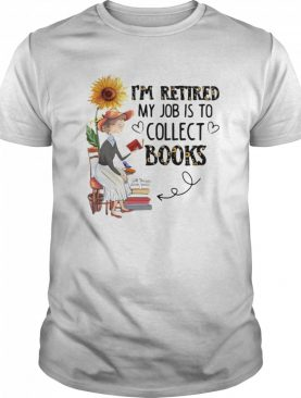 I'm Retired My Job Is To Collect Books shirt