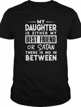 My Daughter Is Either My BFF Or Satan There Is No In Between shirt