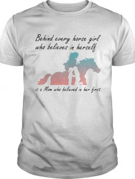Behind Every Horse Girls Who Believes In Herself Is A Mom Who Believed In Her First shirt