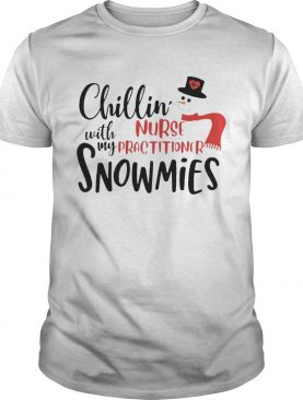 Chillin With My Nurse Practitioner Snowmies shirt