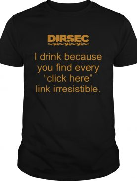 Dirsec I Drink Because You Find Every Click Here Link Irresistible shirt