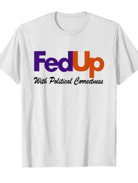 Fedup With Political Correctness shirt