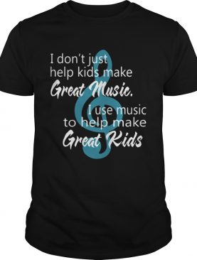 I Dont Just Help Kids Make Great Music I Use Music To Help Make Great Kids shirt