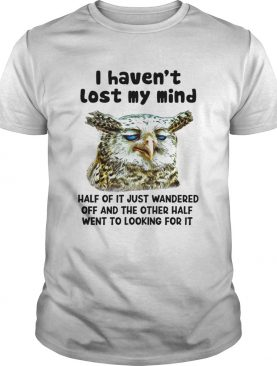 I Havent Lost My Mind Half Of It Just Wandered Off And The Other Half Went To Looking For It shirt