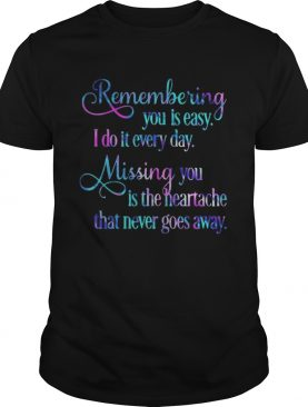 Remembering You Easy I Do It Every Day Missingyou Is The Heartache That Never Goes Away shirt