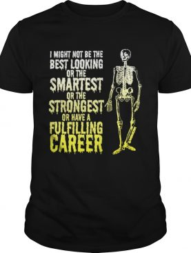 Skeleton I Might Not Be The Best Looking Or The Smartest Or The Strongest shirt