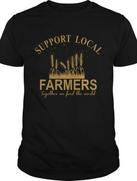 Support Local Farmers Together We Feed The World shirt