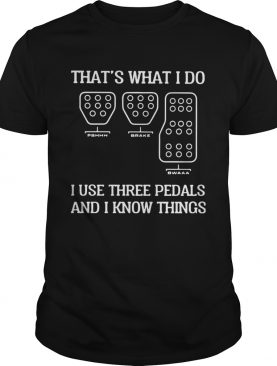 Thats What I Do I Use Three Pedals And I Know Things shirt