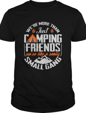 Were More Than Just Camping Friends Were Like A Really Small Gang shirt