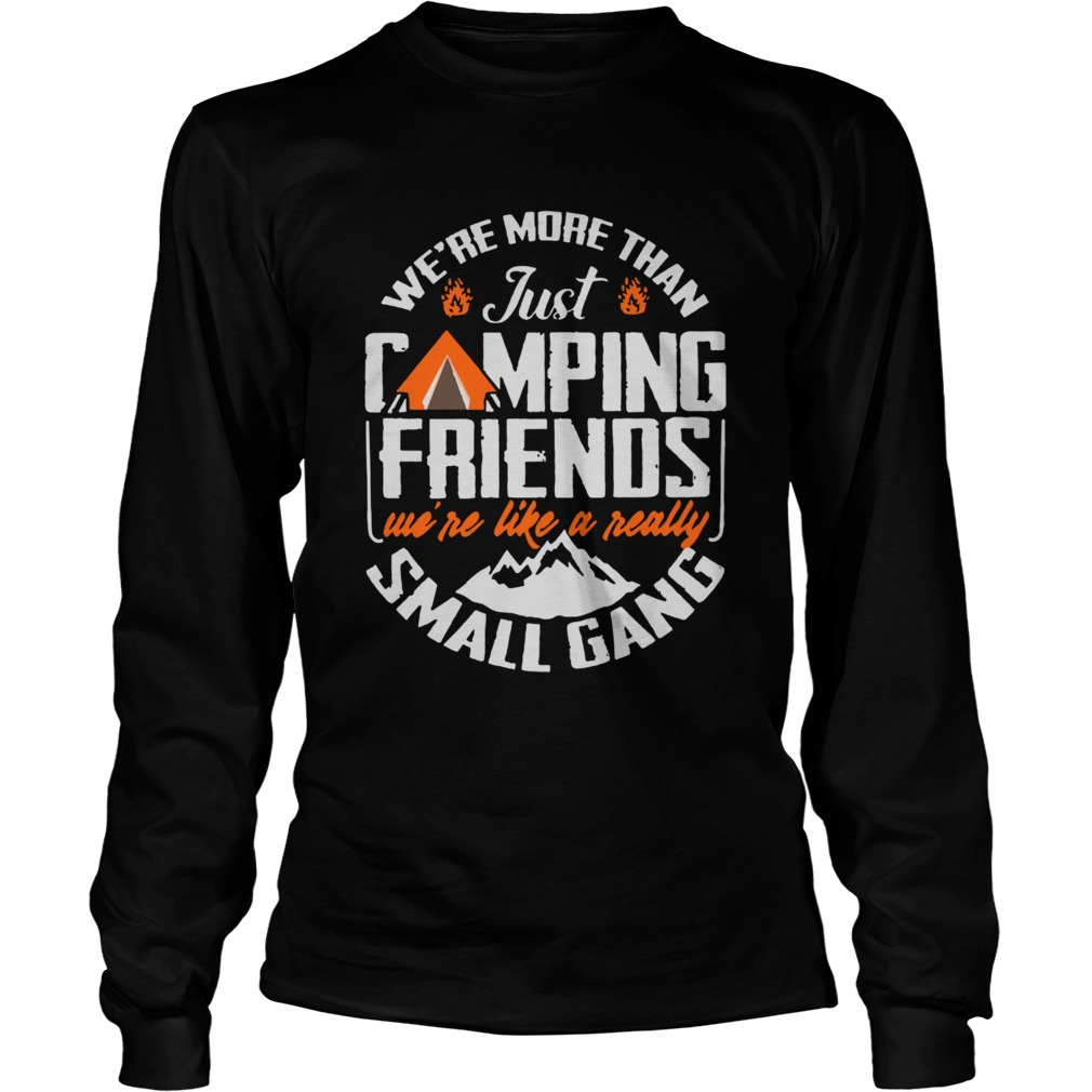Were More Than Just Camping Friends Were Like A Really Small Gang  Long Sleeve