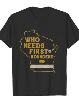 Who Needs First Rounders Green Bay Football shirt