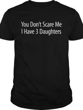 You Dont Scare Me I Have 3 Daughters shirt
