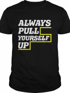 Always Pull Yourself Up shirt