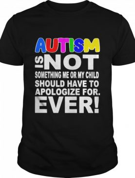 Autism Is Not Something Me Or My Child Should Have To Apologize For Ever shirt