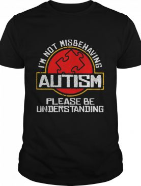 I'm Not Misbehaving Autism Please Be Understanding shirt