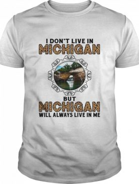 I Dont Live In Michigan But Michigan Will Always Live In Me shirt