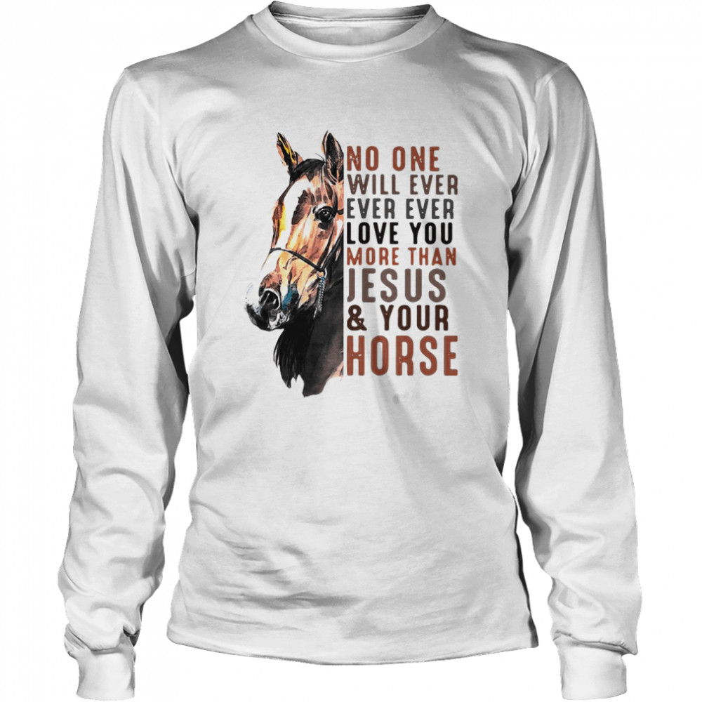 No One Will Ever Ever Ever Love You More Than Jesus ANd Your Horse  Long Sleeved T-shirt