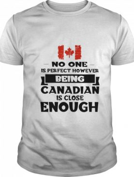 No one is perfect however being Canadian is close Enough shirt