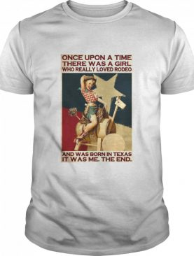 Once Upon A Time There Was A Girl Who Really Loved Rodeo And Was Born In Texas It Was Me The End shirt