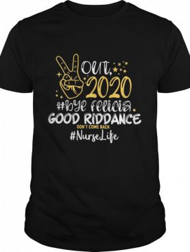 Out 2020 Bye Felicia Good Riddance Don't Come Back Nurse Life shirt