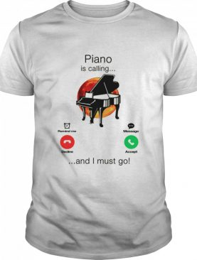Piano Is Calling And I Must Go shirt