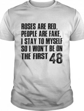 Roses are red people are fake I stay to myself so I wont be on the first 48 shirt