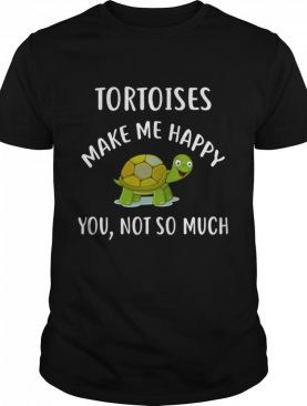 TORTOISES Make Me Happy You Not So Much shirt
