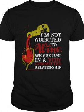 I'm Not Addicted To Wine We Are Just In A Very Committed Relationship shirt