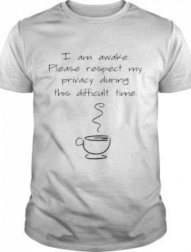 I Am Awake Please Respect My Privacy During This Difficult Time Coffee shirt