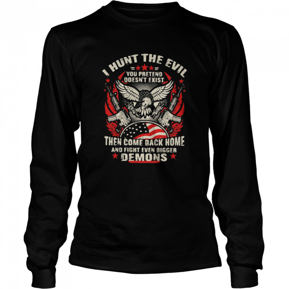 I Hunt The Evil You Pretend Doesn't Exist Then Come Even Bigger Demons Eagle Gun  Long Sleeved T-shirt