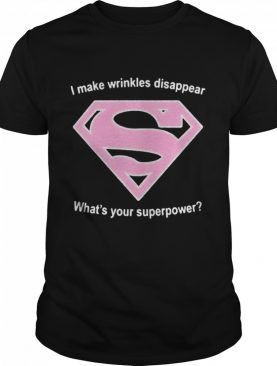 I Make Wrinkles Disappear Whats Your Superpower shirt