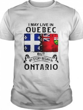 I May Live Quebec But My Story Began In Ontario shirt