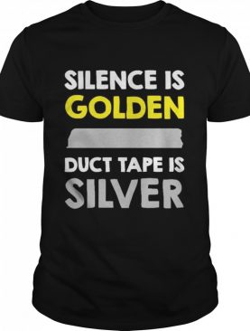 Silence Is Golden Duct Tape Is Silver shirt