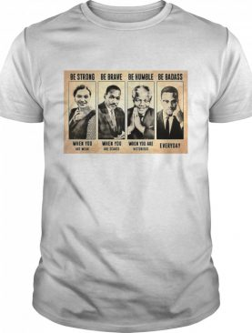 The Famous People Be Strong Be Brave Be Humble Be Badass shirt