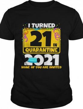 i turned 21 in quarantine 2021 21st birthday face mask none of you are invited shirt